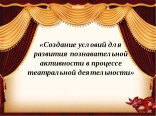 «Создание условий для развития познавательной активности в процессе театральн