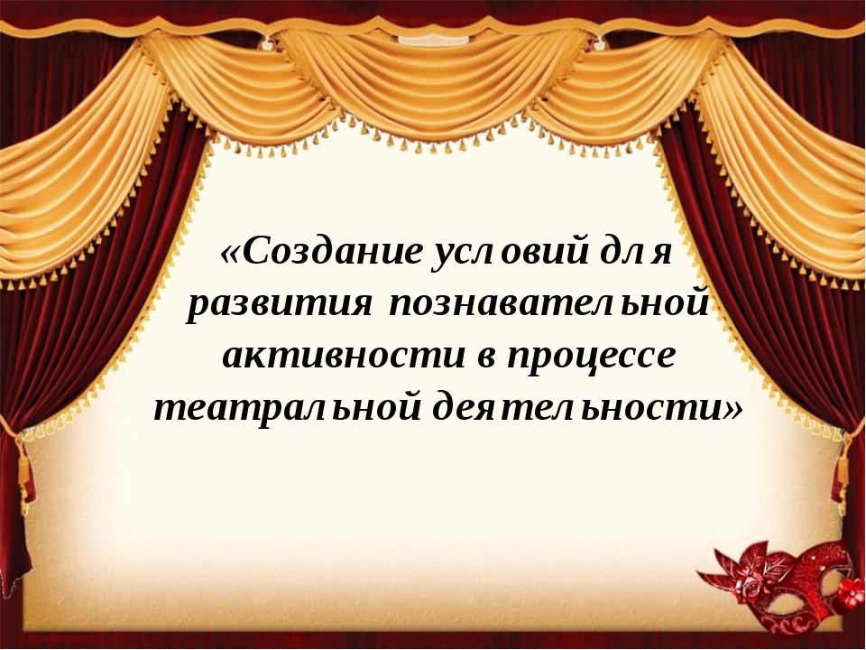 «Создание условий для развития познавательной активности в процессе театральн...
