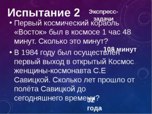 Испытание 2 Первый космический корабль «Восток» был в космосе 1 час 48 минут.