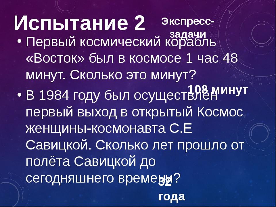 Испытание 2 Первый космический корабль «Восток» был в космосе 1 час 48 минут....