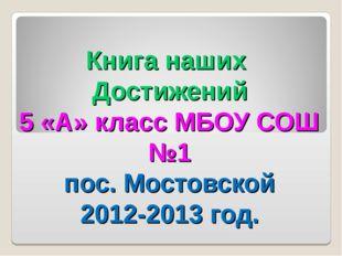 Книга наших Достижений 5 «А» класс МБОУ СОШ №1 пос. Мостовской 2012-2013 год.