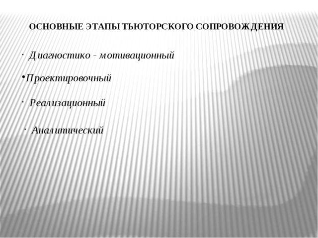 ОСНОВНЫЕ ЭТАПЫ ТЬЮТОРСКОГО СОПРОВОЖДЕНИЯ Диагностико - мотивационный Проектир...