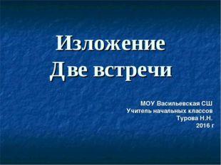 Изложение Две встречи МОУ Васильевская СШ Учитель начальных классов Турова Н.