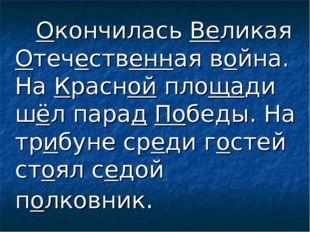 Окончилась Великая Отечественная война. На Красной площади шёл парад Победы.