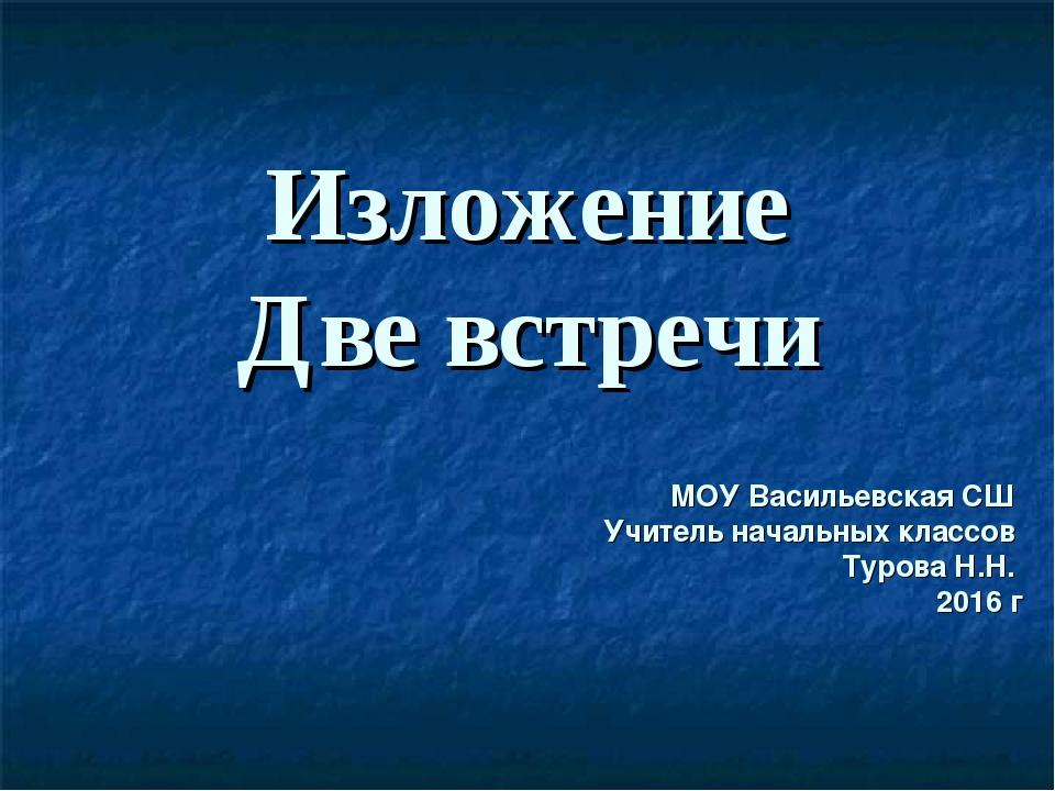 Изложение Две встречи МОУ Васильевская СШ Учитель начальных классов Турова Н....