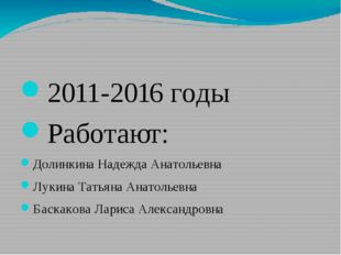 2011-2016 годы Работают: Долинкина Надежда Анатольевна Лукина Татьяна Анатол