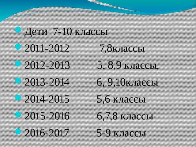 Дети 7-10 классы 2011-2012 7,8классы 2012-2013 5, 8,9 классы, 2013-2014 6, 9...