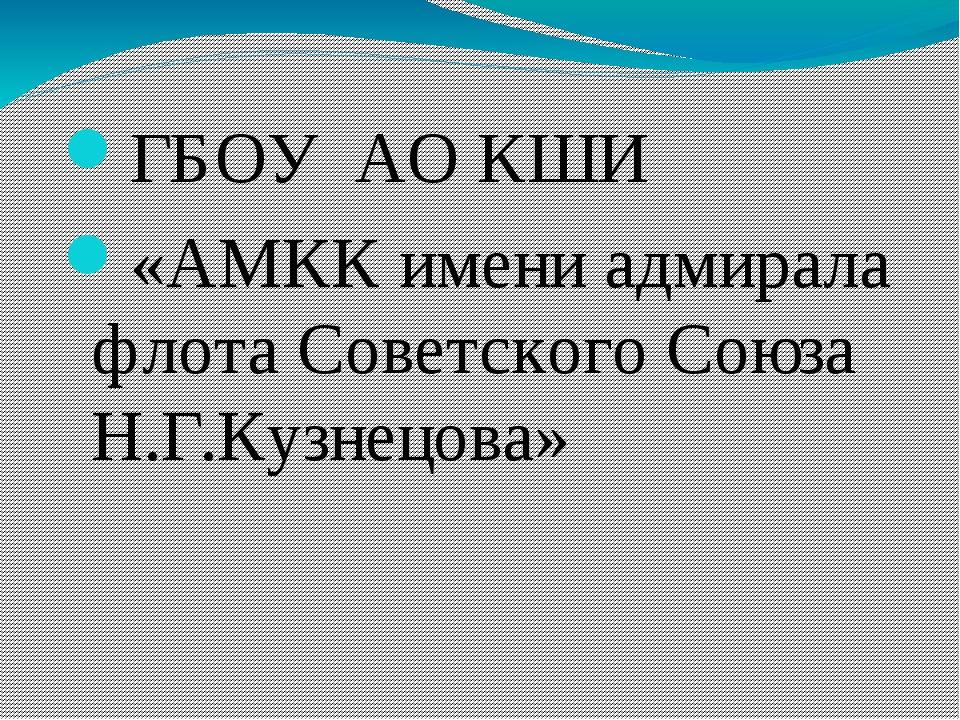 ГБОУ АО КШИ «АМКК имени адмирала флота Советского Союза Н.Г.Кузнецова»