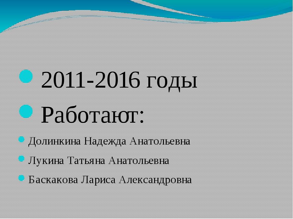 2011-2016 годы Работают: Долинкина Надежда Анатольевна Лукина Татьяна Анатол...