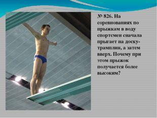 № 826. На соревнованиях по прыжкам в воду спортсмен сначала прыгает на доску-