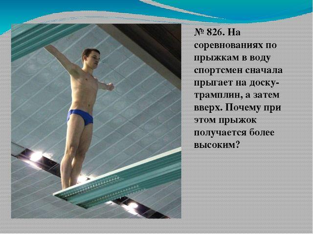 № 826. На соревнованиях по прыжкам в воду спортсмен сначала прыгает на доску-...