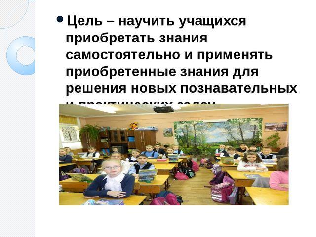 Цель – научить учащихся приобретать знания самостоятельно и применять приобре...