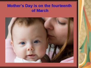 Mother's Day is on the fourteenth of March