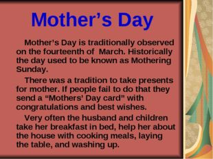 Mother's Day Mother's Day is traditionally observed on the fourteenth of Marc