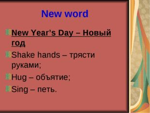 New word New Year's Day – Новый год Shake hands – трясти руками; Hug – объяти