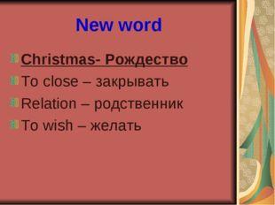 New word Christmas- Рождество To close – закрывать Relation – родственник To