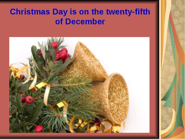 Christmas Day is on the twenty-fifth of December