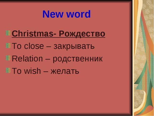 New word Christmas- Рождество To close – закрывать Relation – родственник To...