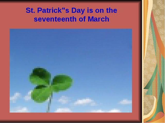 "St. Patrick""s Day is on the seventeenth of March"