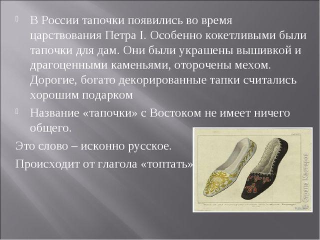 В России тапочки появились во время царствования Петра I. Особенно кокетливым...