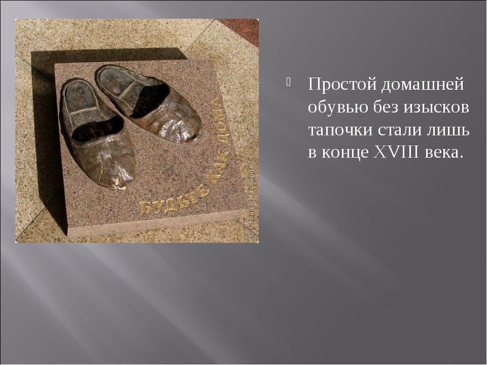 Простой домашней обувью без изысков тапочки стали лишь в конце XVIII века.