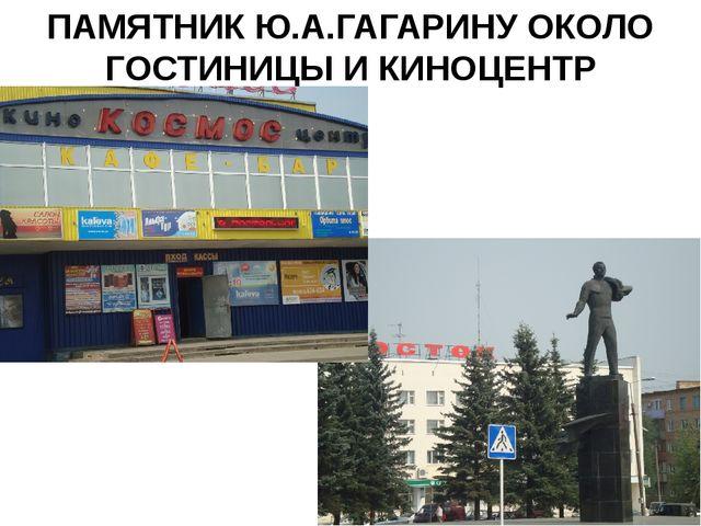 ПАМЯТНИК Ю.А.ГАГАРИНУ ОКОЛО ГОСТИНИЦЫ И КИНОЦЕНТР