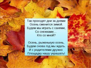 Так проходят дни за днями Осень сменится зимой. Будем мы играть с санями, Со