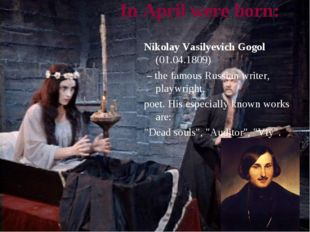 In April were born: Nikolay Vasilyevich Gogol (01.04.1809) – the famous Russi