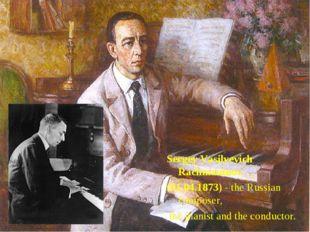 Sergey Vasilyevich Rachmaninov (01.04.1873) - the Russian composer, the piani