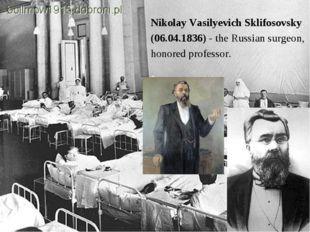 Nikolay Vasilyevich Sklifosovsky (06.04.1836) - the Russian surgeon, honored