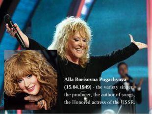 Alla Borisovna Pugachyova (15.04.1949) - the variety singer, the producer, th