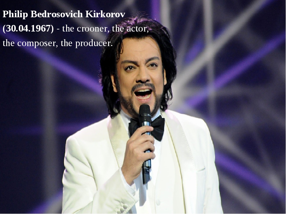 Philip Bedrosovich Kirkorov (30.04.1967) - the crooner, the actor, the compos...