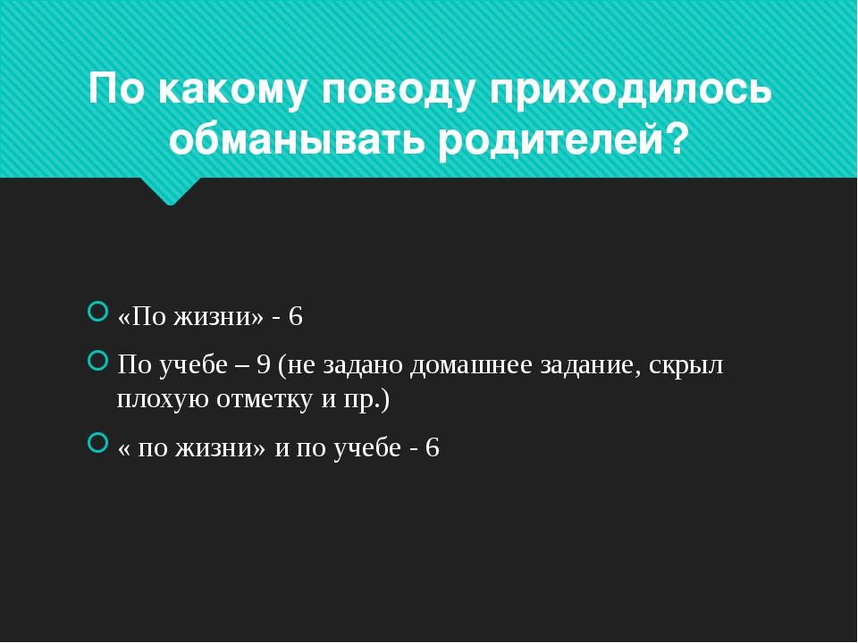 По какому поводу приходилось обманывать родителей? «По жизни» - 6 По учебе –...
