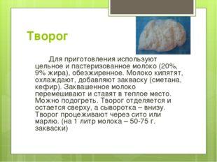 Творог Для приготовления используют цельное и пастеризованное молоко (20%,
