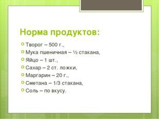 Норма продуктов: Творог – 500 г., Мука пшеничная – ½ стакана, Яйцо – 1 шт., С