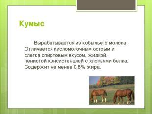 Кумыс Вырабатывается из кобыльего молока. Отличается кисломолочным острым и