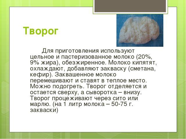 Творог Для приготовления используют цельное и пастеризованное молоко (20%,...