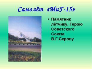 Самолёт «МиГ-15» Памятник лётчику, Герою Советского Союза В.Г.Серову