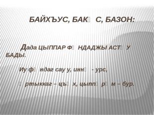 БАЙХЪУС, БАКӔС, БАЗОН: Дада ЦЫППАР ФӕНДАДЖЫ АСТӕУ БАДЫ. Иу фӕндаг сау у, инн