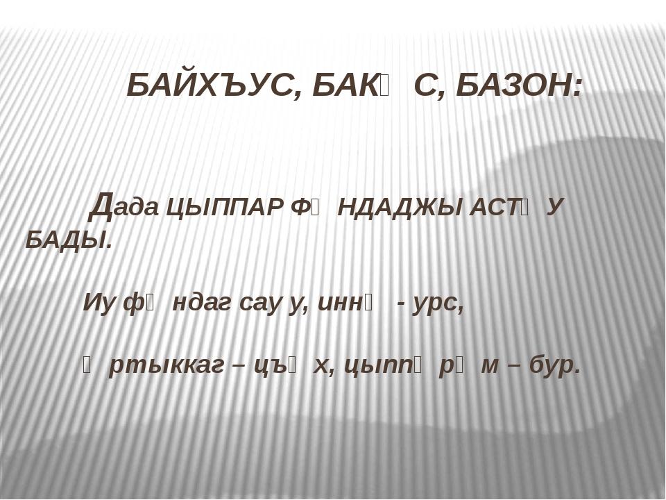 БАЙХЪУС, БАКӔС, БАЗОН: Дада ЦЫППАР ФӕНДАДЖЫ АСТӕУ БАДЫ. Иу фӕндаг сау у, инн...