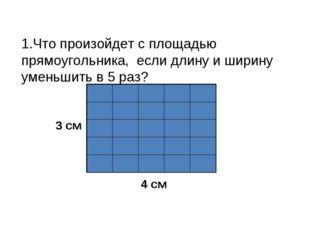 1.Что произойдет с площадью прямоугольника, если длину и ширину уменьшить в 5