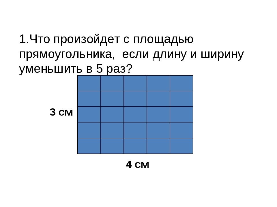 1.Что произойдет с площадью прямоугольника, если длину и ширину уменьшить в 5...