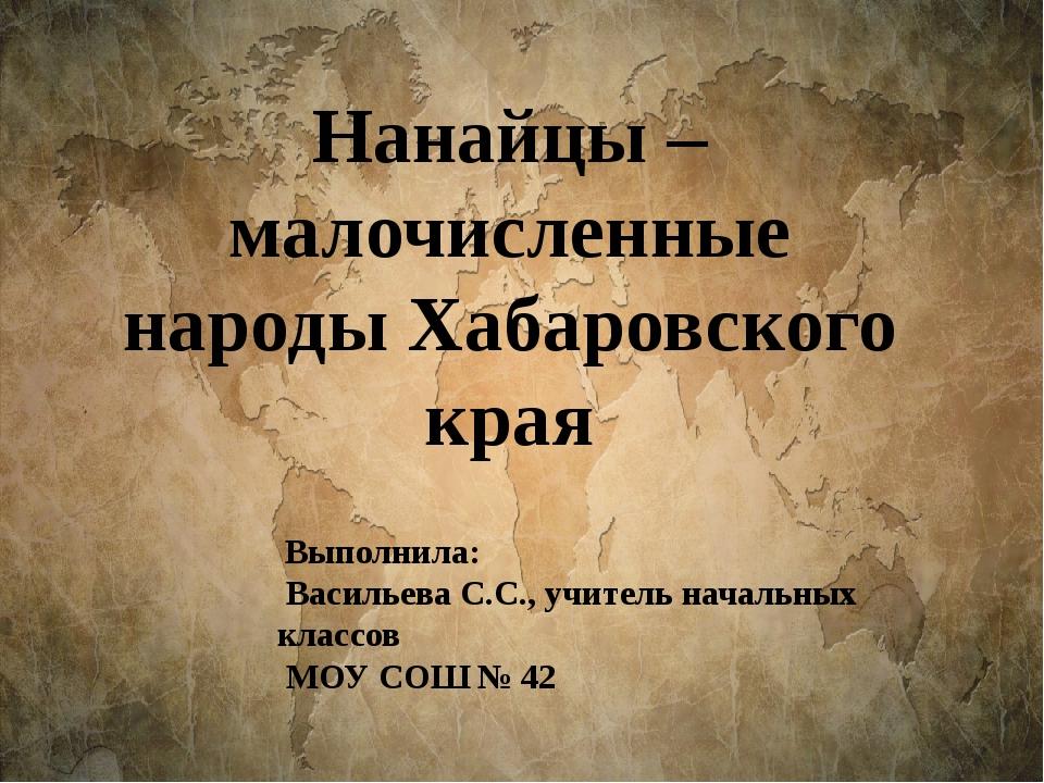 Нанайцы – малочисленные народы Хабаровского края Выполнила: Васильева С.С.,...