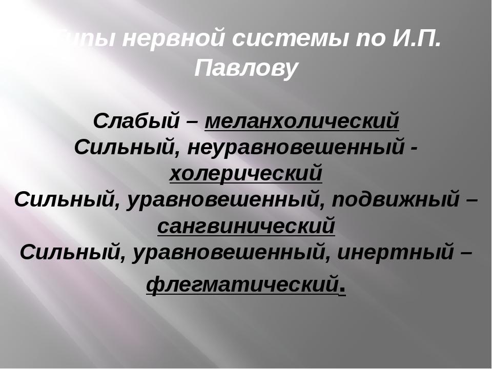 Типы нервной системы по И.П. Павлову Слабый – меланхолический Сильный, неурав...