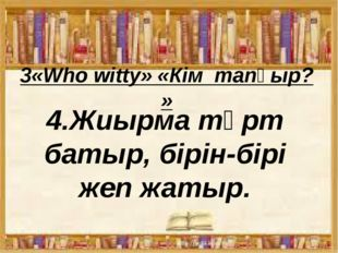 3«Who witty» «Кім тапқыр? » 4.Жиырма төрт батыр, бірін-бірі жеп жатыр.