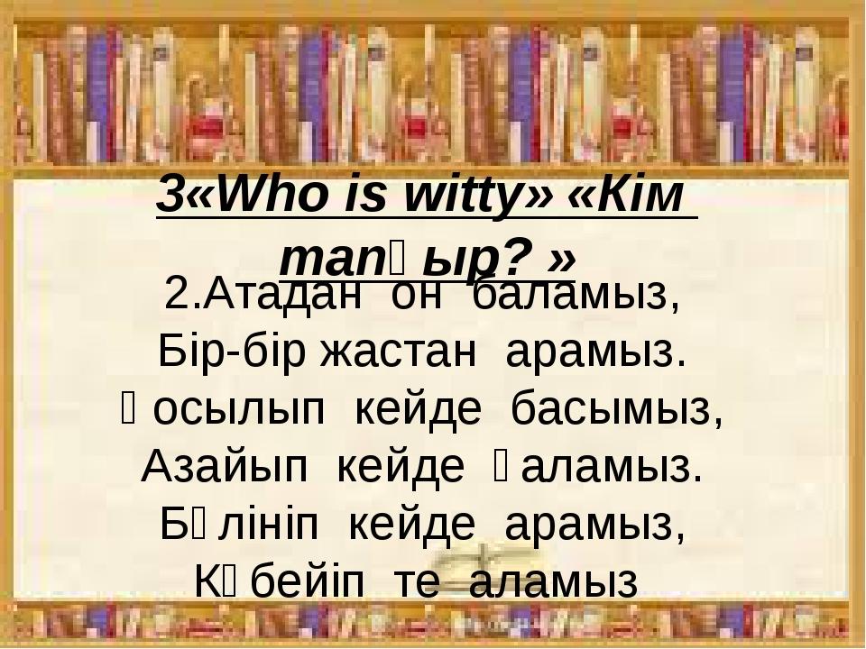 3«Who is witty» «Кім тапқыр? » 2.Атадан он баламыз, Бір-бір жастан арамыз...