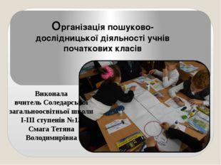 Організація пошуково-дослідницької діяльності учнів початкових класів Виконал