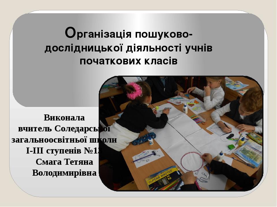 Організація пошуково-дослідницької діяльності учнів початкових класів Виконал...
