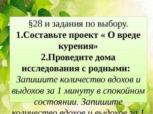 §28 и задания по выбору. 1.Составьте проект « О вреде курения» 2.Проведите до