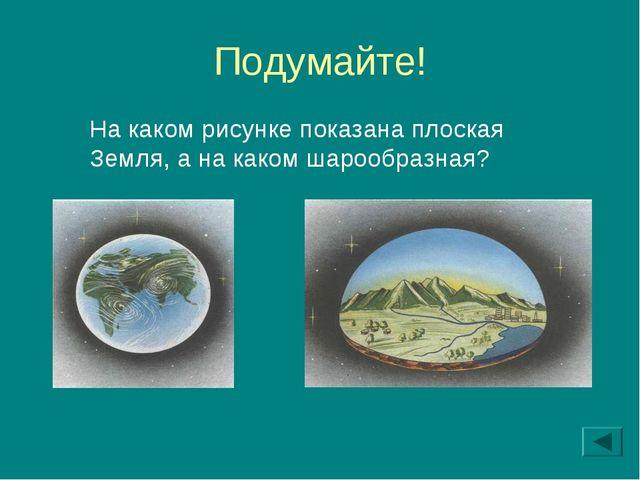 Подумайте! На каком рисунке показана плоская Земля, а на каком шарообразная?